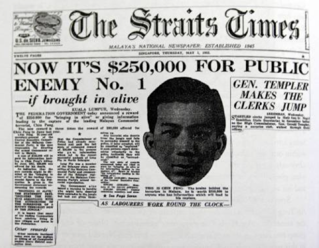 "The headline on page 1 of The Straits Times newspaper of 1 May 1952 stating: ""NOW IT'S $250,000 FOR PUBLIC ENEMY No. 1—if brought in alive"". The person referred to (and pictured) was Chin Peng, a long-time leader of the Malayan Communist Party who led a guerrilla insurgency during the Malayan Emergency and"